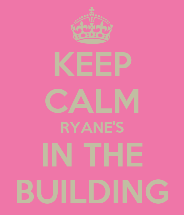 KEEP CALM RYANE'S IN THE BUILDING