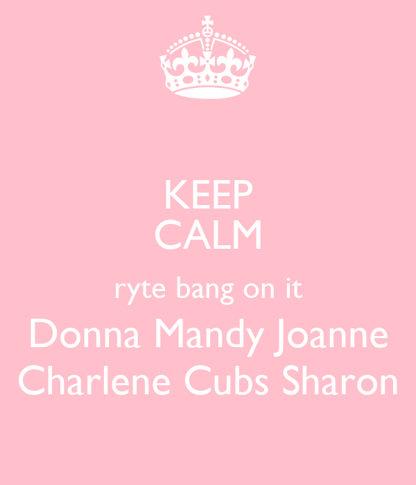 KEEP CALM ryte bang on it Donna Mandy Joanne Charlene Cubs Sharon