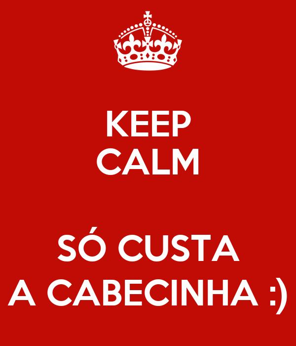 KEEP CALM  SÓ CUSTA A CABECINHA :)