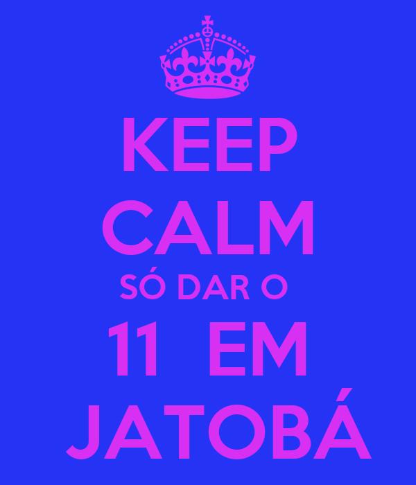 KEEP CALM SÓ DAR O  11  EM  JATOBÁ