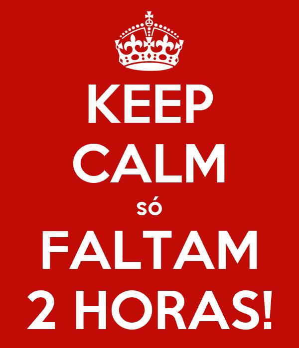 KEEP CALM só FALTAM 2 HORAS!