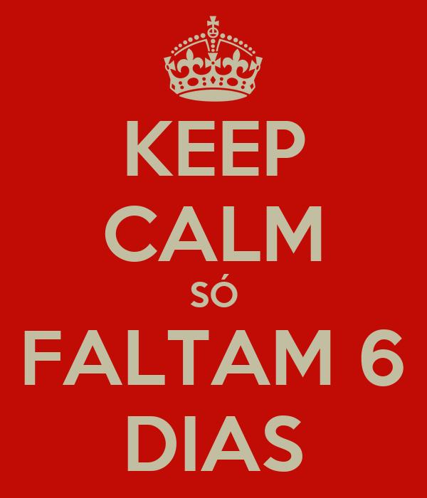 KEEP CALM SÓ FALTAM 6 DIAS