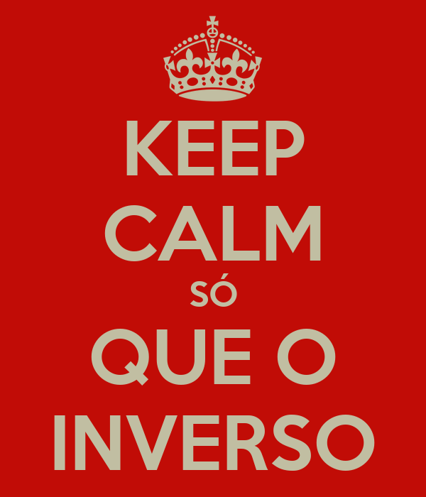 KEEP CALM SÓ QUE O INVERSO