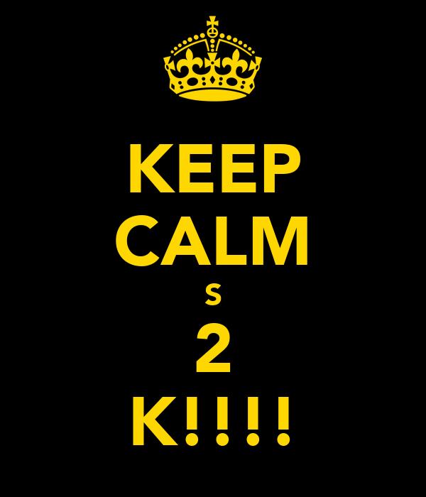 KEEP CALM S 2 K!!!!