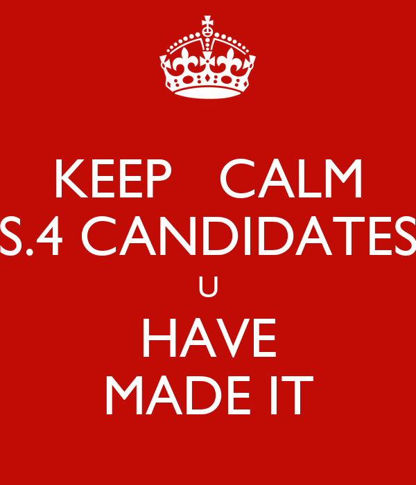 KEEP   CALM S.4 CANDIDATES U HAVE MADE IT