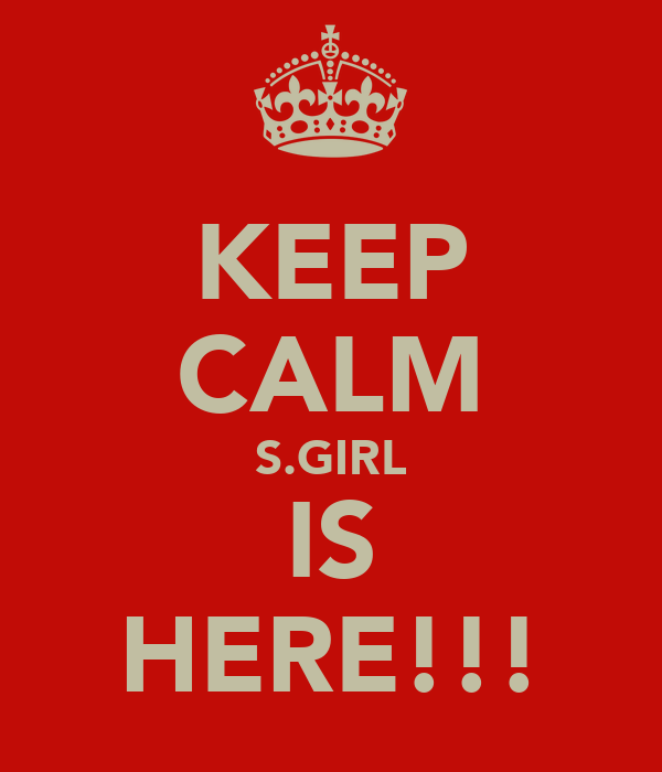 KEEP CALM S.GIRL IS HERE!!!