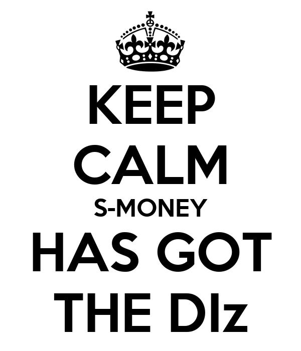 KEEP CALM S-MONEY HAS GOT THE DIz