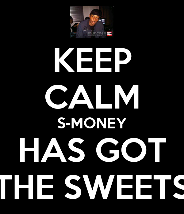 KEEP CALM S-MONEY HAS GOT THE SWEETS