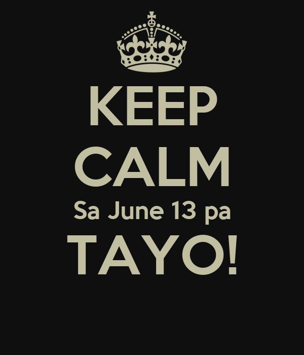 KEEP CALM Sa June 13 pa TAYO!