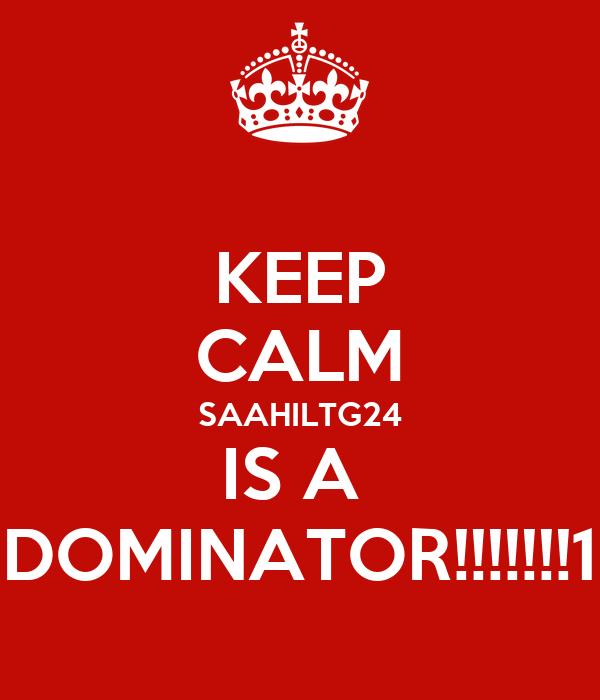 KEEP CALM SAAHILTG24 IS A  DOMINATOR!!!!!!!1