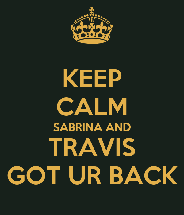 KEEP CALM SABRINA AND TRAVIS GOT UR BACK