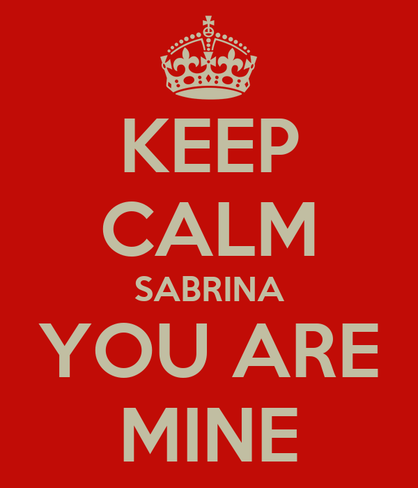 KEEP CALM SABRINA YOU ARE MINE