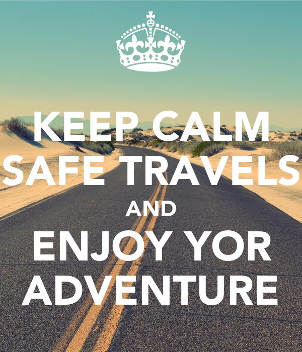KEEP CALM SAFE TRAVELS AND ENJOY YOR ADVENTURE
