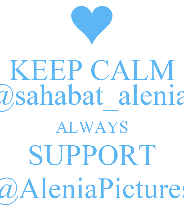 KEEP CALM @sahabat_alenia  ALWAYS SUPPORT @AleniaPictures