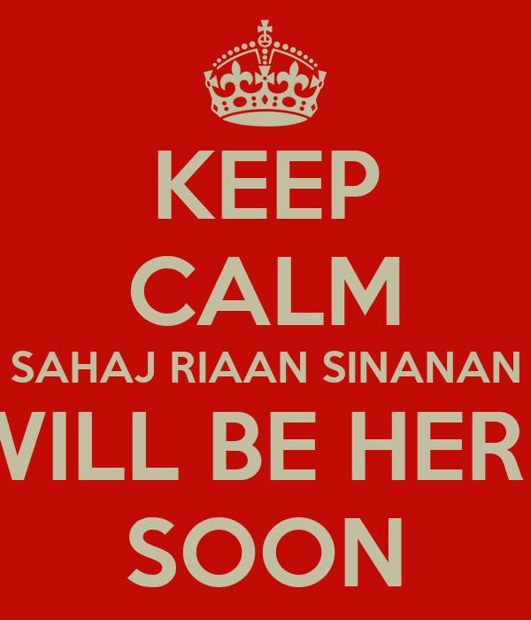 KEEP CALM SAHAJ RIAAN SINANAN WILL BE HERE SOON