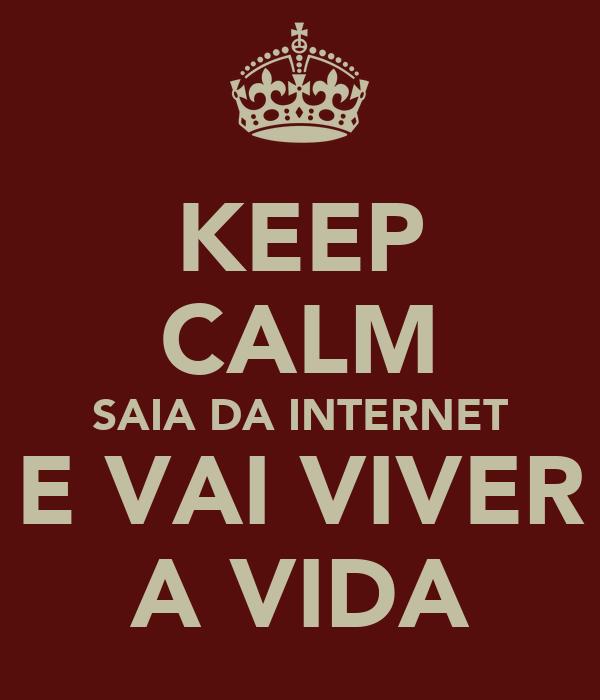 KEEP CALM SAIA DA INTERNET E VAI VIVER A VIDA