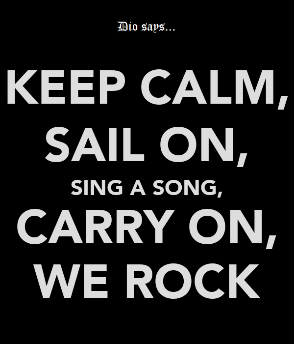 KEEP CALM, SAIL ON, SING A SONG, CARRY ON, WE ROCK