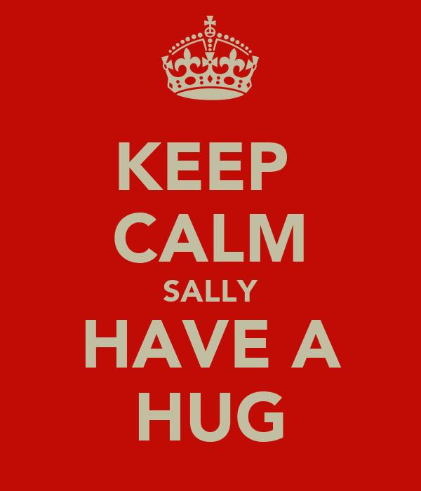 KEEP   CALM  SALLY  HAVE A  HUG