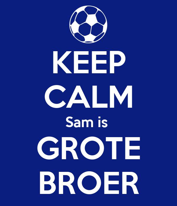 KEEP CALM Sam is  GROTE BROER