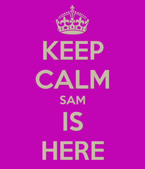 KEEP CALM SAM IS HERE