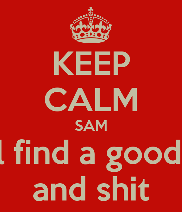 KEEP CALM SAM You'll find a good man  and shit