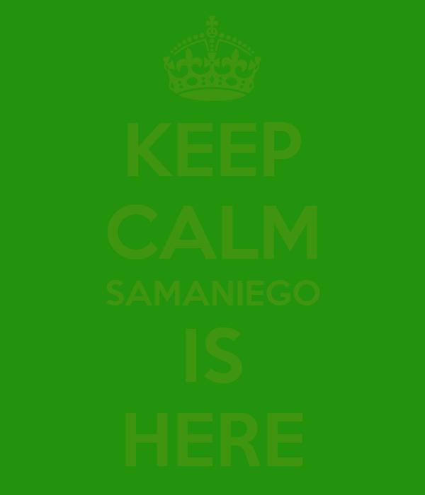 KEEP CALM SAMANIEGO IS HERE