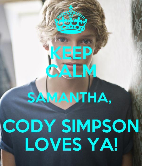 KEEP CALM SAMANTHA,  CODY SIMPSON LOVES YA!