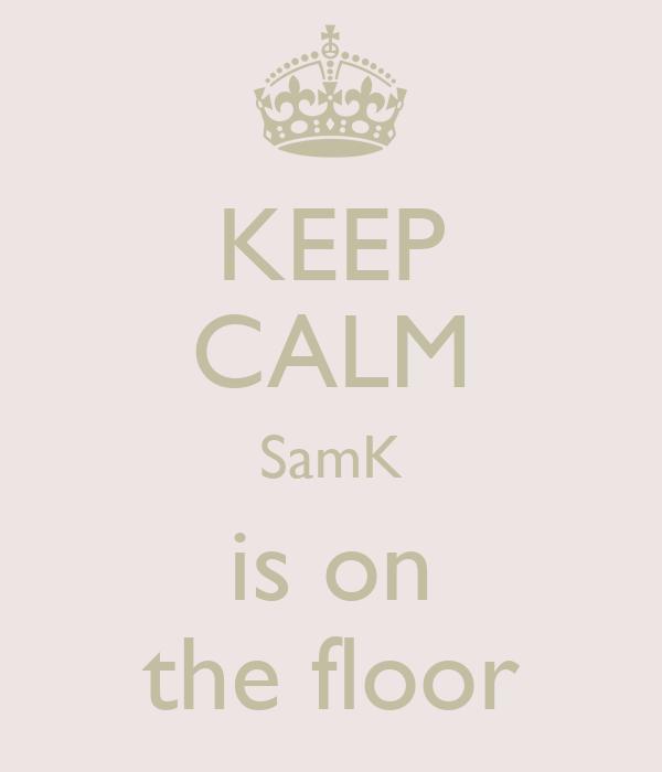 KEEP CALM SamK is on the floor