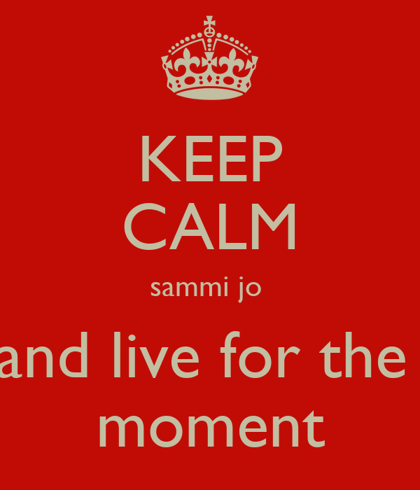 KEEP CALM sammi jo  and live for the  moment