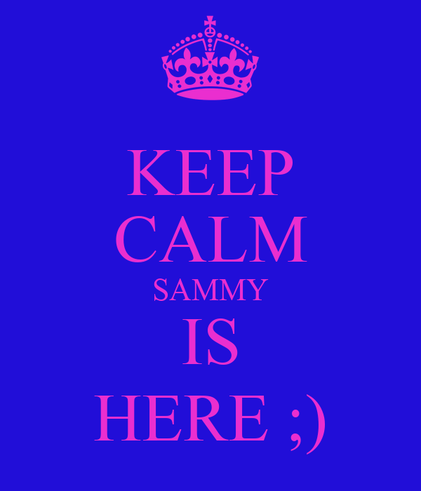 KEEP CALM SAMMY IS HERE ;)