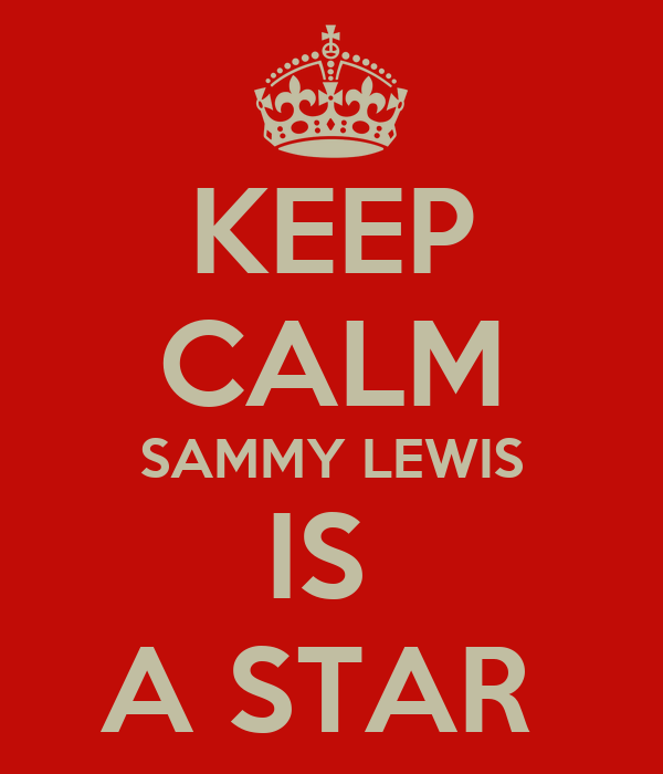KEEP CALM SAMMY LEWIS IS  A STAR