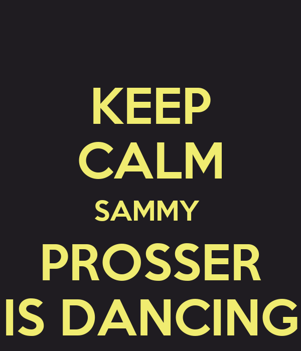 KEEP CALM SAMMY  PROSSER IS DANCING