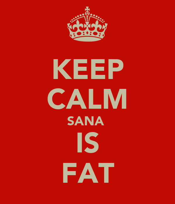 KEEP CALM SANA  IS FAT