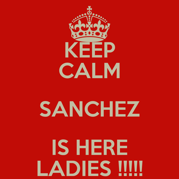 KEEP CALM SANCHEZ IS HERE LADIES !!!!!