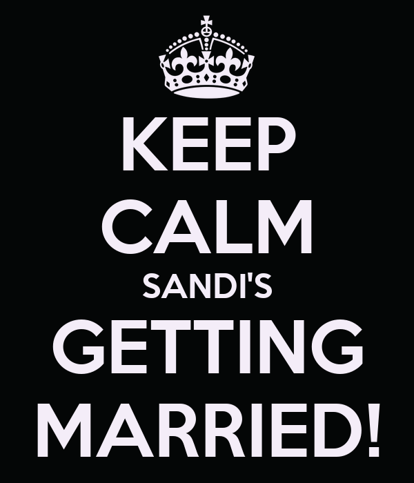 KEEP CALM SANDI'S GETTING MARRIED!