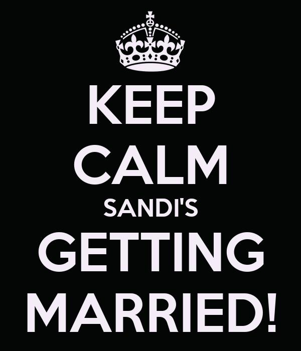 KEEP CALM SANDI'S GETTING MARRIED!