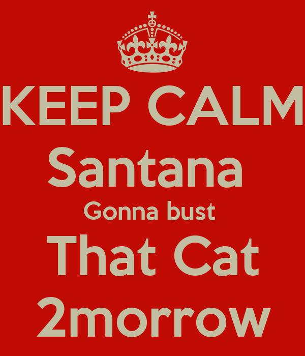 KEEP CALM Santana  Gonna bust  That Cat 2morrow