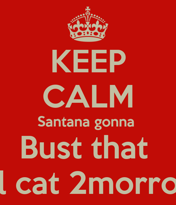 KEEP CALM Santana gonna  Bust that  Lil cat 2morrow