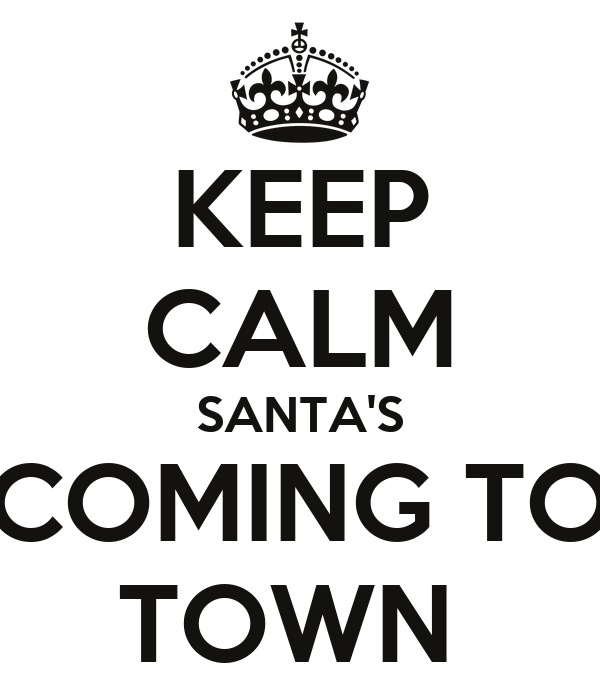 KEEP CALM SANTA'S COMING TO TOWN