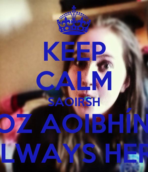 KEEP CALM SAOIRSH COZ AOIBHÍNS  ALWAYS HERE