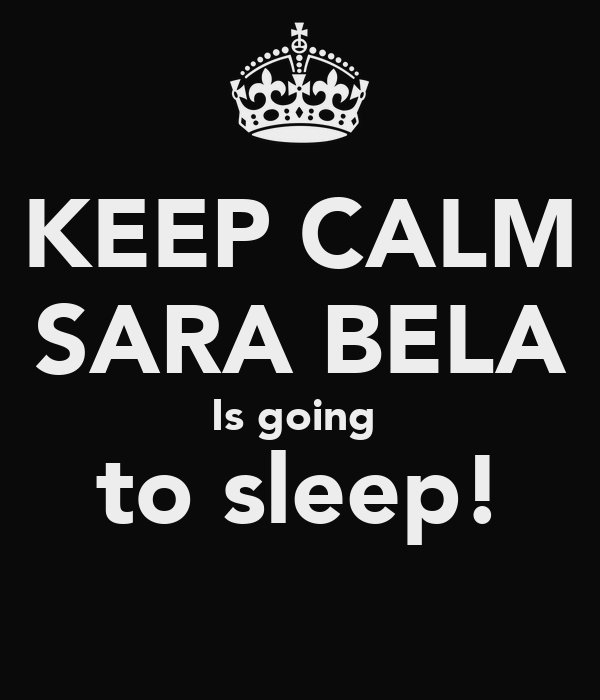 KEEP CALM SARA BELA Is going  to sleep!