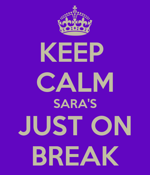 KEEP  CALM SARA'S JUST ON BREAK