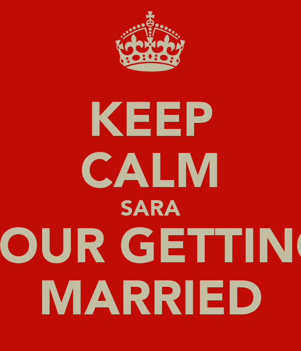 KEEP CALM SARA YOUR GETTING MARRIED