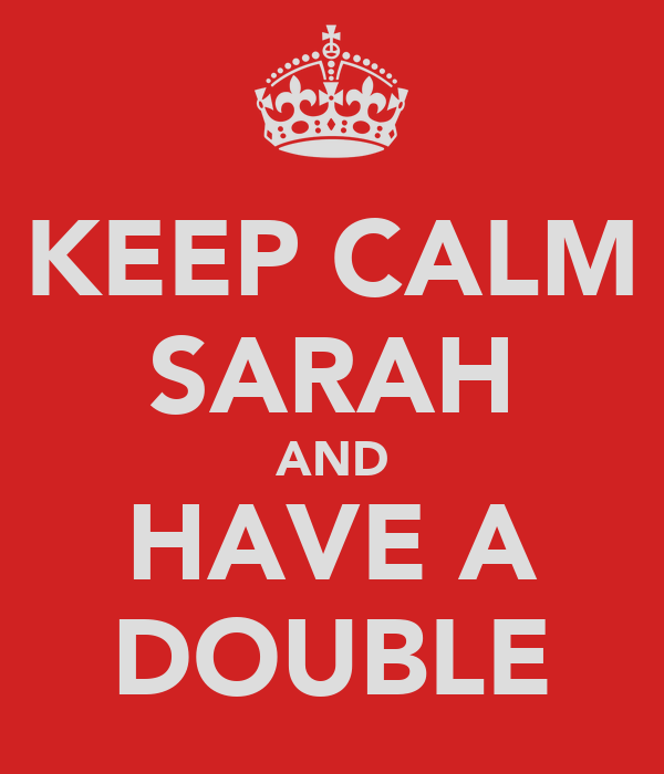 KEEP CALM SARAH AND HAVE A DOUBLE