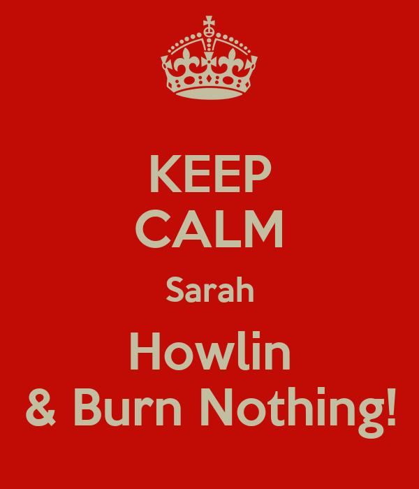KEEP CALM Sarah Howlin & Burn Nothing!