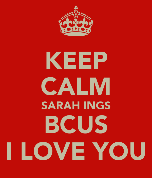 KEEP CALM SARAH INGS BCUS I LOVE YOU