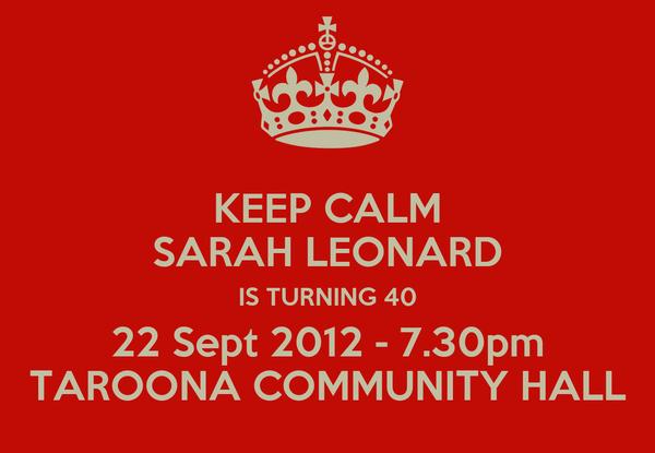 KEEP CALM SARAH LEONARD IS TURNING 40 22 Sept 2012 - 7.30pm TAROONA COMMUNITY HALL