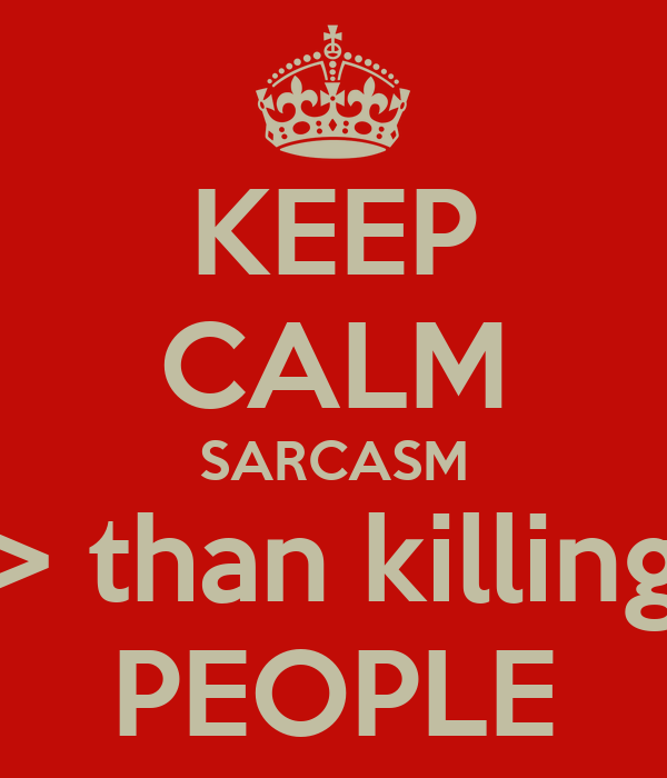KEEP CALM SARCASM > than killing PEOPLE