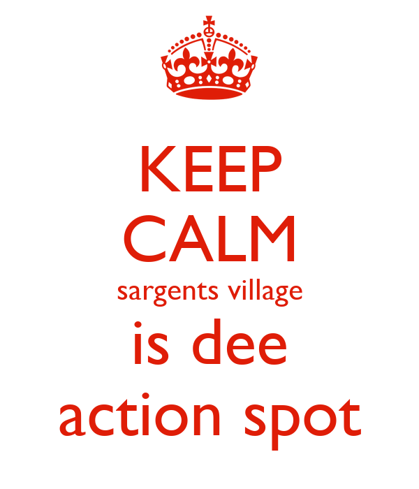 KEEP CALM sargents village is dee action spot