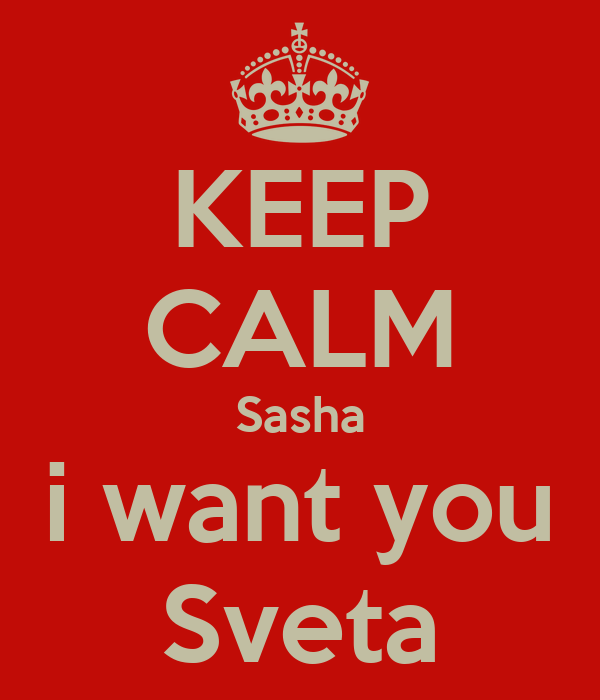 KEEP CALM Sasha i want you Sveta